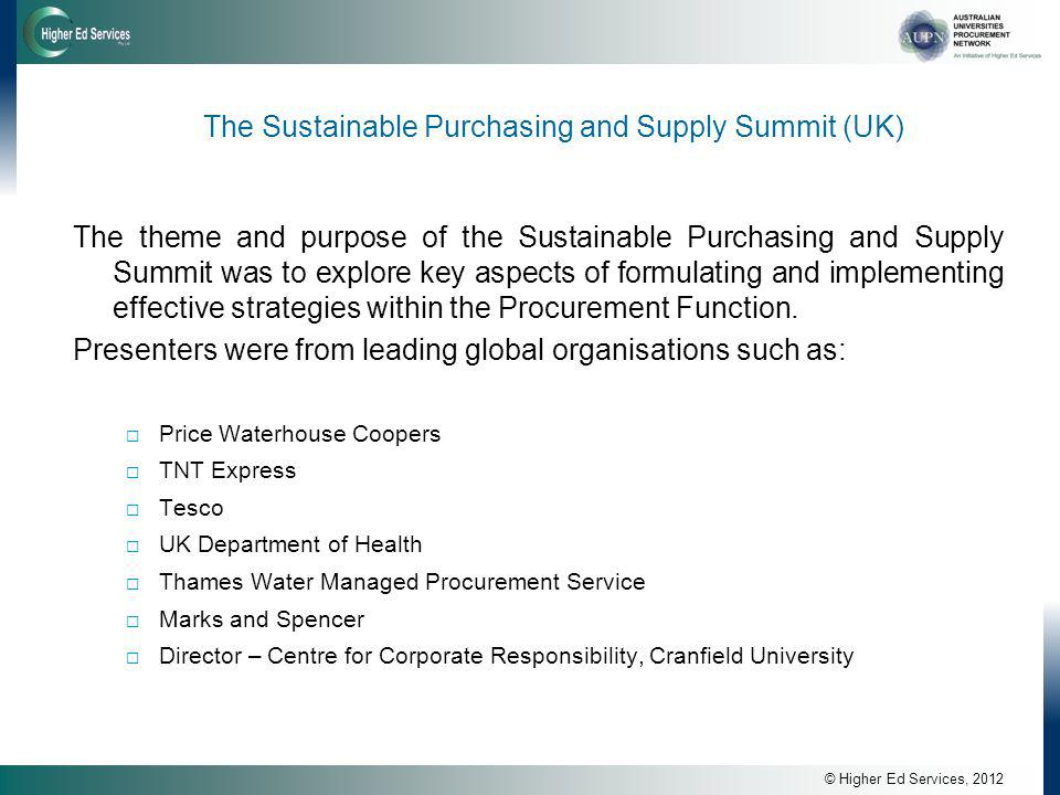 © Higher Ed Services, 2012 The Sustainable Purchasing and Supply Summit (UK) The theme and purpose of the Sustainable Purchasing and Supply Summit was to explore key aspects of formulating and implementing effective strategies within the Procurement Function.