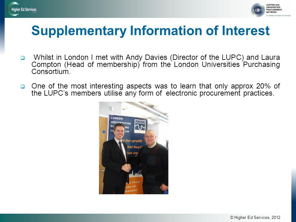 © Higher Ed Services, 2012 Supplementary Information of Interest  Whilst in London I met with Andy Davies (Director of the LUPC) and Laura Compton (Head of membership) from the London Universities Purchasing Consortium.