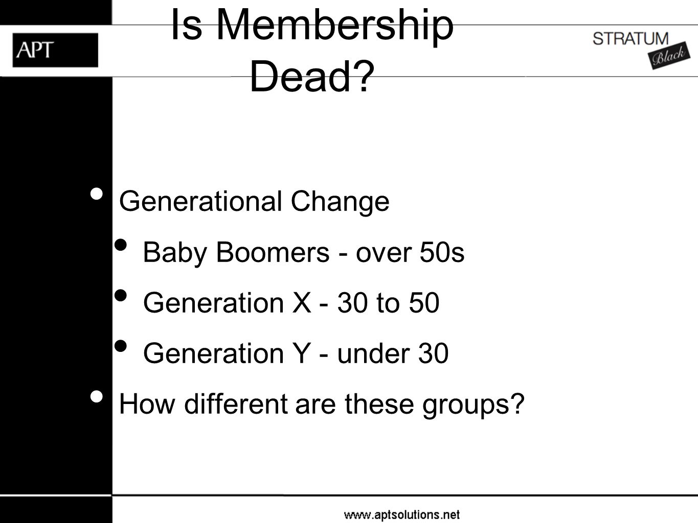 Is Membership Dead? Generational Change Baby Boomers - over 50s Generation X - 30 to 50 Generation Y - under 30 How different are these groups?