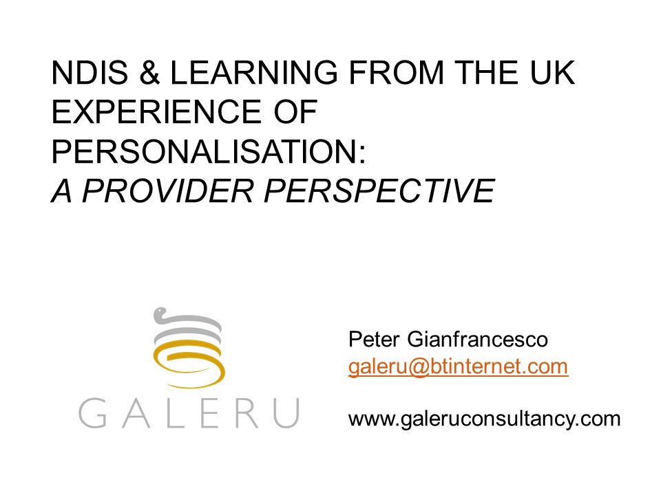 NDIS & LEARNING FROM THE UK EXPERIENCE OF PERSONALISATION: A PROVIDER PERSPECTIVE Peter Gianfrancesco galeru@btinternet.com www.galeruconsultancy.com