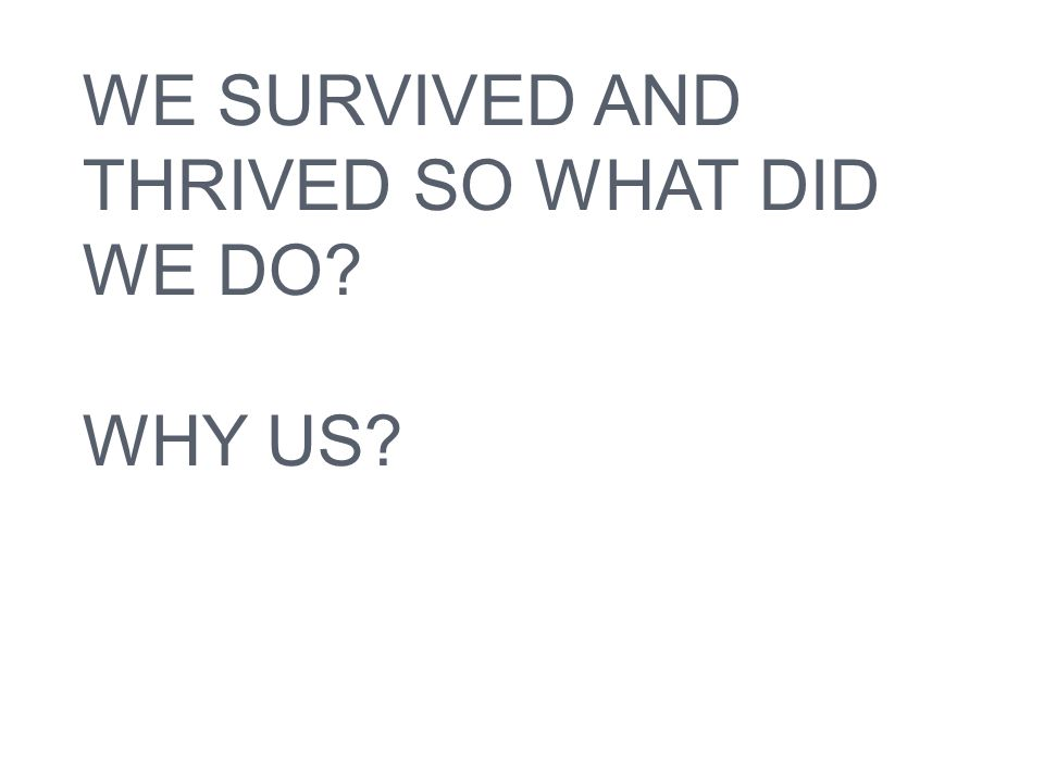 WE SURVIVED AND THRIVED SO WHAT DID WE DO? WHY US?