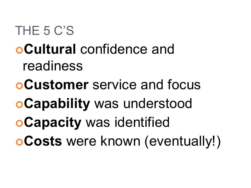 THE 5 C'S Cultural confidence and readiness Customer service and focus Capability was understood Capacity was identified Costs were known (eventually!
