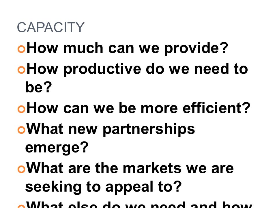 CAPACITY How much can we provide? How productive do we need to be? How can we be more efficient? What new partnerships emerge? What are the markets we