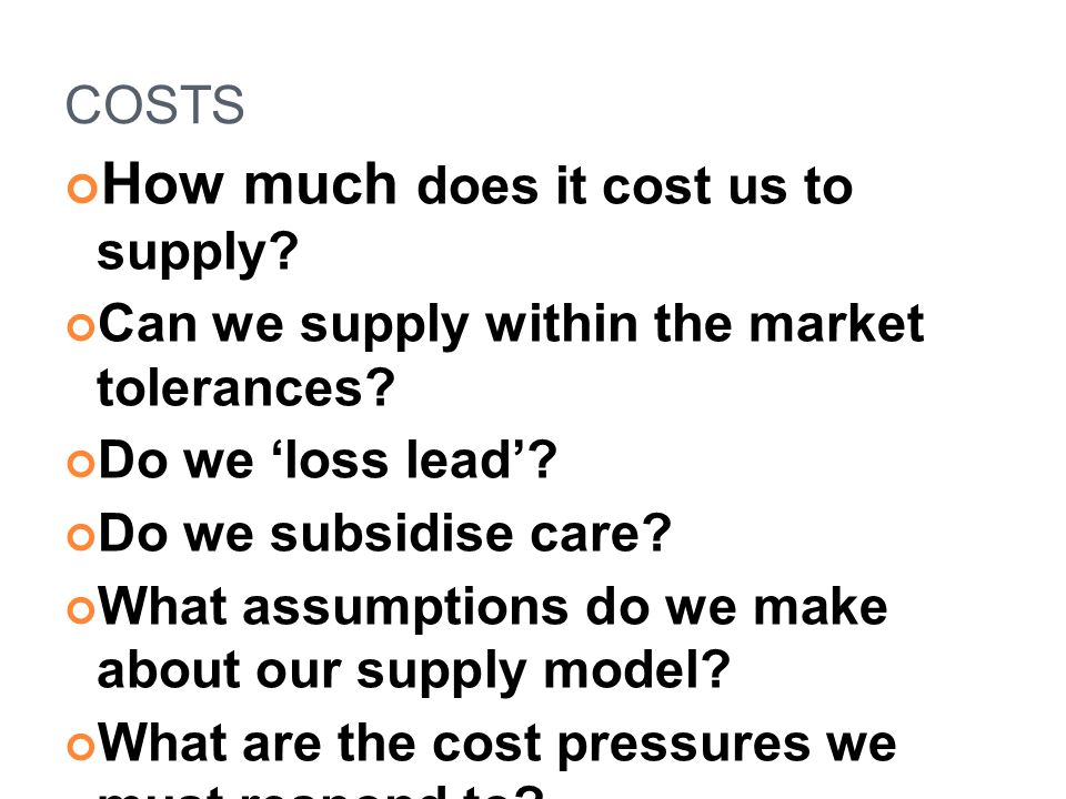 COSTS How much does it cost us to supply? Can we supply within the market tolerances? Do we 'loss lead'? Do we subsidise care? What assumptions do we