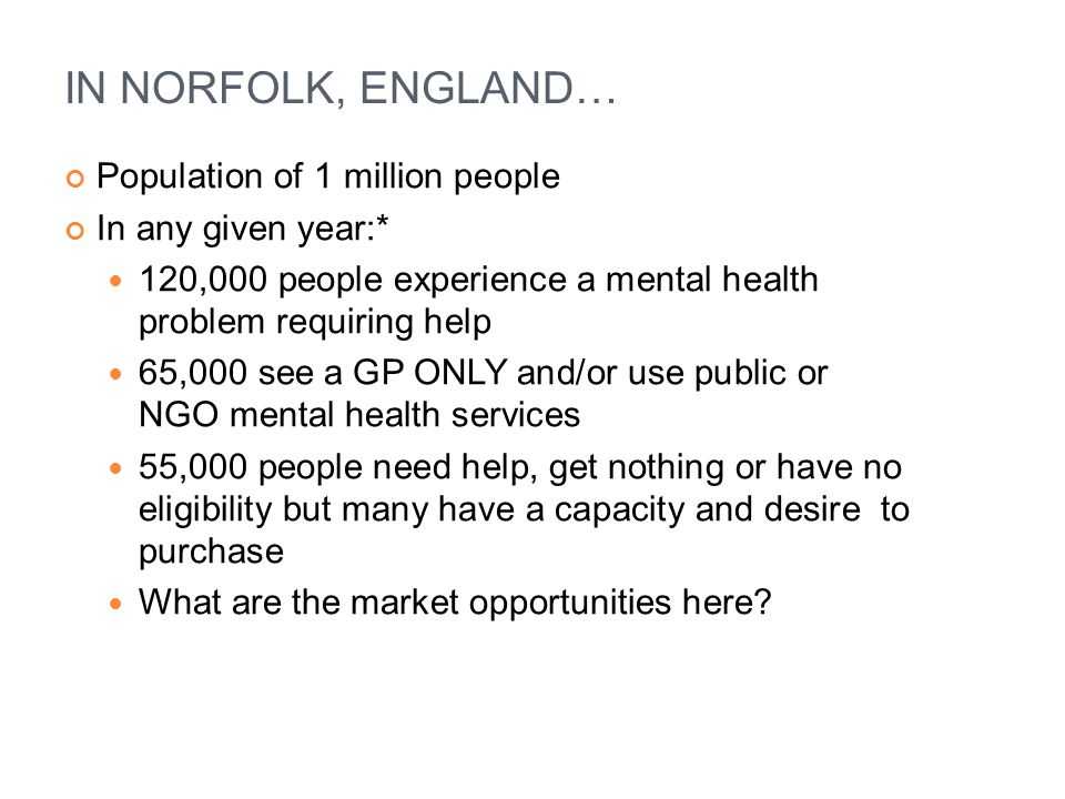 IN NORFOLK, ENGLAND… Population of 1 million people In any given year:* 120,000 people experience a mental health problem requiring help 65,000 see a