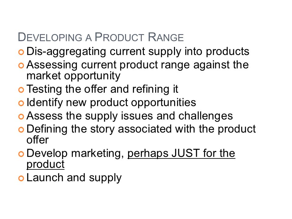 D EVELOPING A P RODUCT R ANGE Dis-aggregating current supply into products Assessing current product range against the market opportunity Testing the