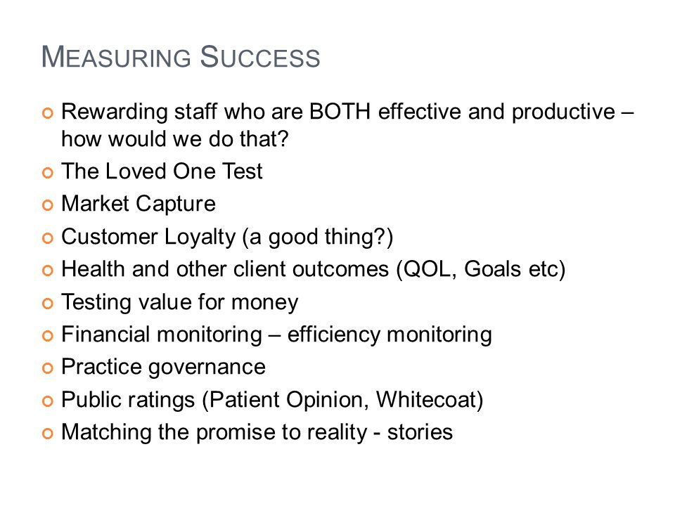 M EASURING S UCCESS Rewarding staff who are BOTH effective and productive – how would we do that? The Loved One Test Market Capture Customer Loyalty (