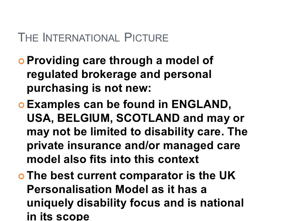 T HE I NTERNATIONAL P ICTURE Providing care through a model of regulated brokerage and personal purchasing is not new: Examples can be found in ENGLAN