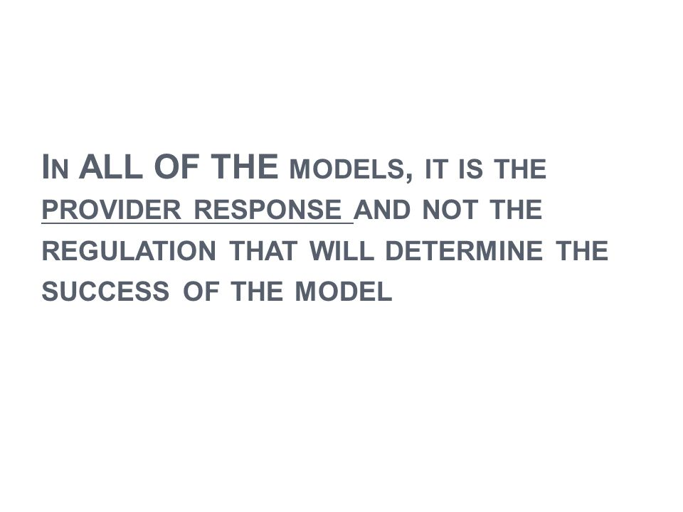 I N ALL OF THE MODELS, IT IS THE PROVIDER RESPONSE AND NOT THE REGULATION THAT WILL DETERMINE THE SUCCESS OF THE MODEL