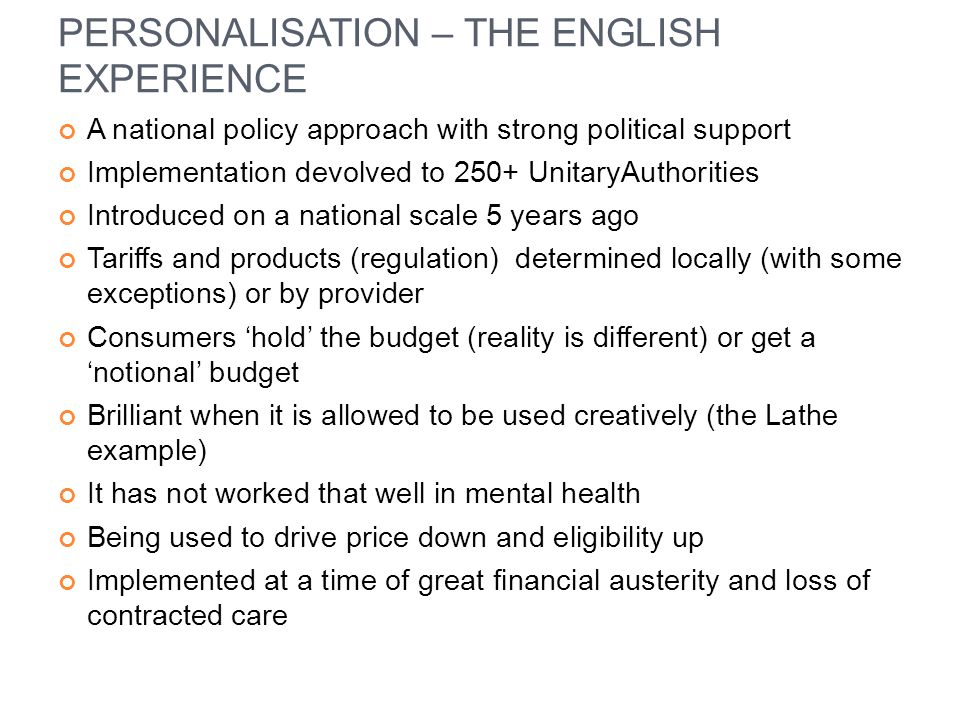 PERSONALISATION – THE ENGLISH EXPERIENCE A national policy approach with strong political support Implementation devolved to 250+ UnitaryAuthorities I