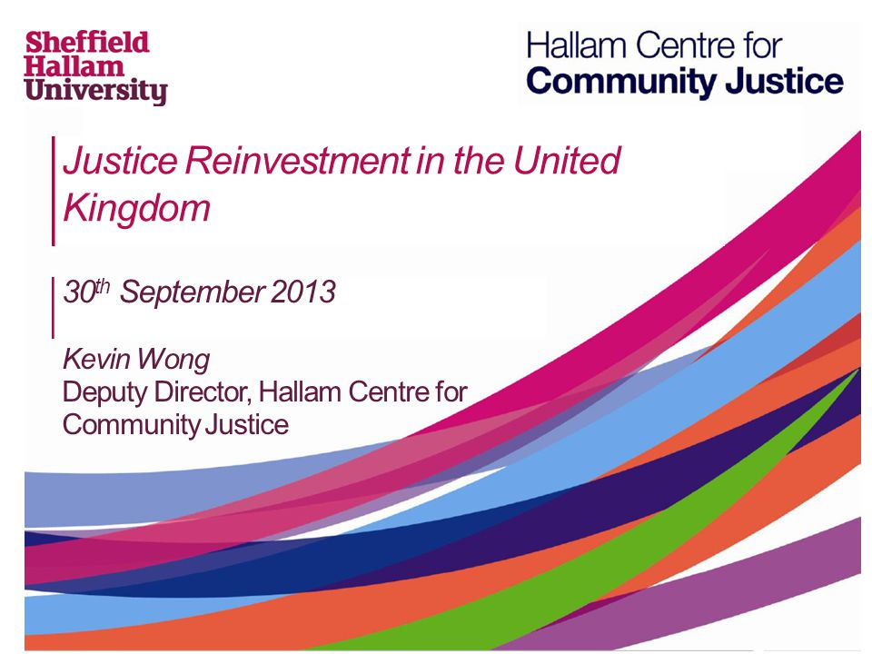 Justice Reinvestment in the United Kingdom 30 th September 2013 Kevin Wong Deputy Director, Hallam Centre for Community Justice