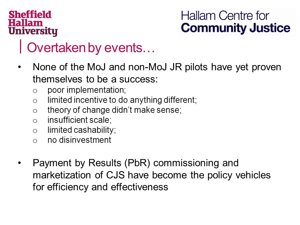 Overtaken by events… None of the MoJ and non-MoJ JR pilots have yet proven themselves to be a success: o poor implementation; o limited incentive to do anything different; o theory of change didn't make sense; o insufficient scale; o limited cashability; o no disinvestment Payment by Results (PbR) commissioning and marketization of CJS have become the policy vehicles for efficiency and effectiveness