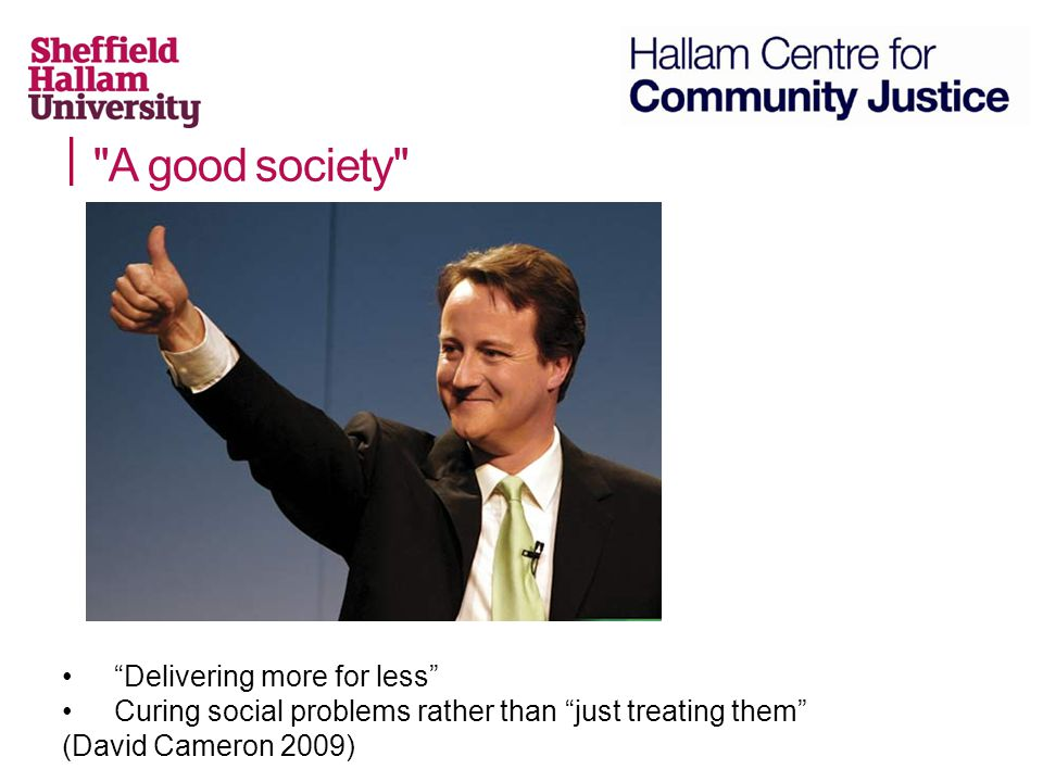 A good society Delivering more for less Curing social problems rather than just treating them (David Cameron 2009)