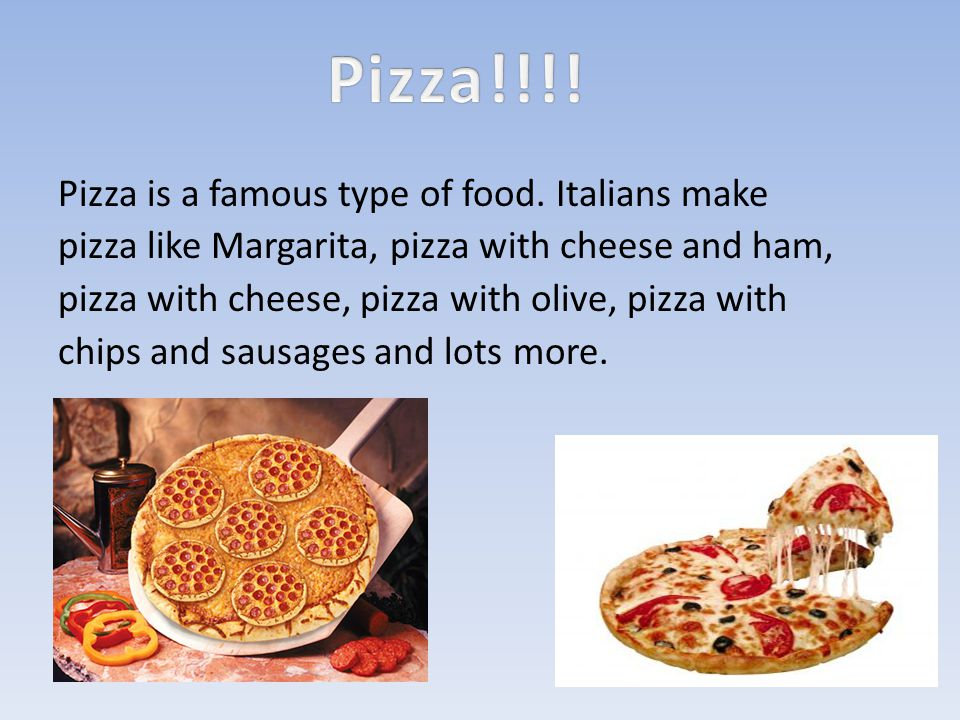 Pizza is a famous type of food.