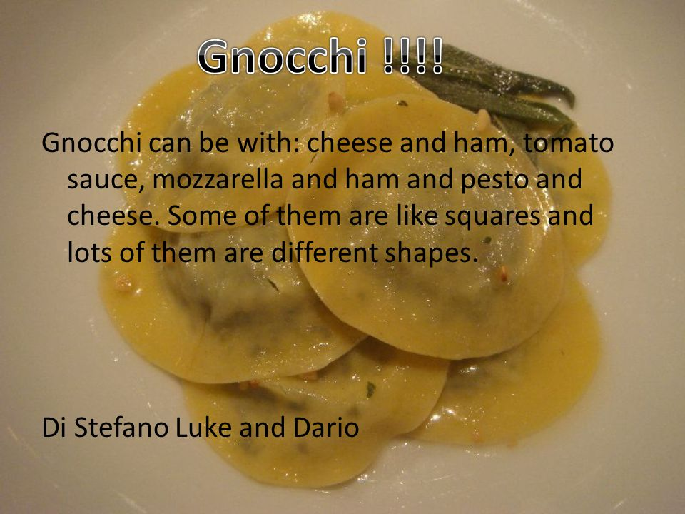 Gnocchi can be with: cheese and ham, tomato sauce, mozzarella and ham and pesto and cheese.