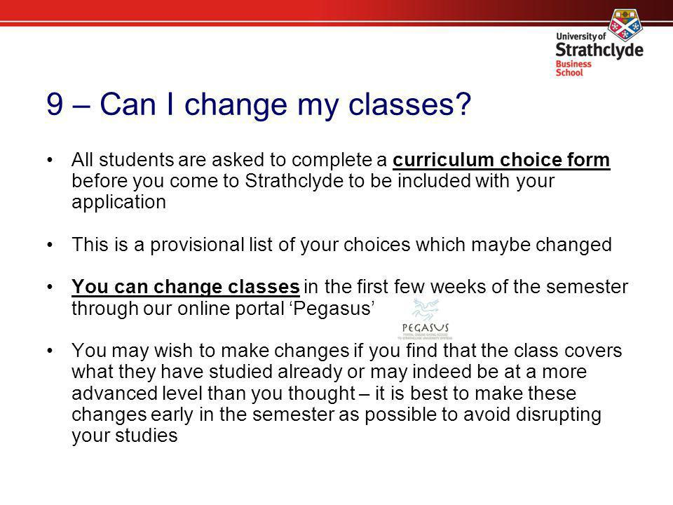 9 – Can I change my classes? All students are asked to complete a curriculum choice form before you come to Strathclyde to be included with your appli