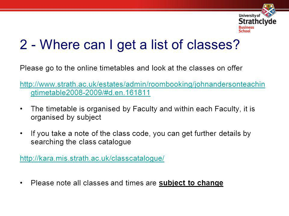 2 - Where can I get a list of classes? Please go to the online timetables and look at the classes on offer http://www.strath.ac.uk/estates/admin/roomb