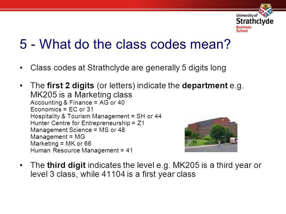 5 - What do the class codes mean? Class codes at Strathclyde are generally 5 digits long The first 2 digits (or letters) indicate the department e.g.
