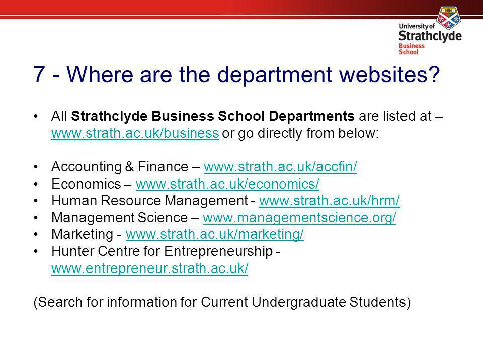 7 - Where are the department websites? All Strathclyde Business School Departments are listed at – www.strath.ac.uk/business or go directly from below