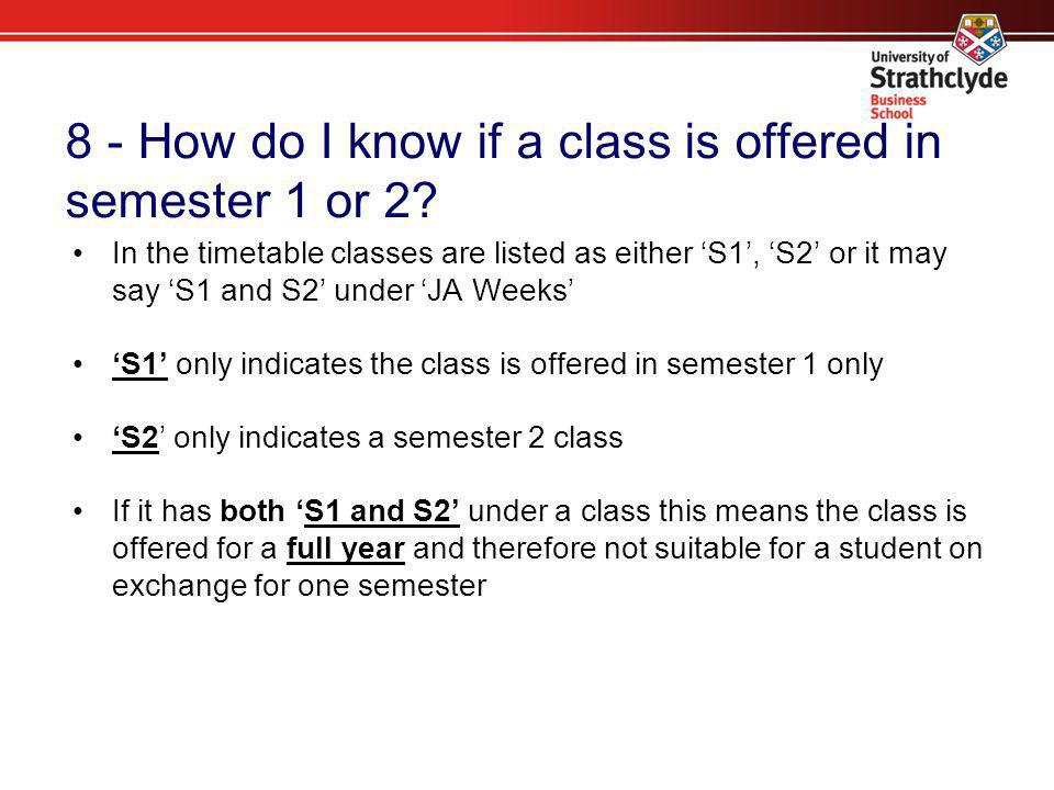 8 - How do I know if a class is offered in semester 1 or 2? In the timetable classes are listed as either 'S1', 'S2' or it may say 'S1 and S2' under '