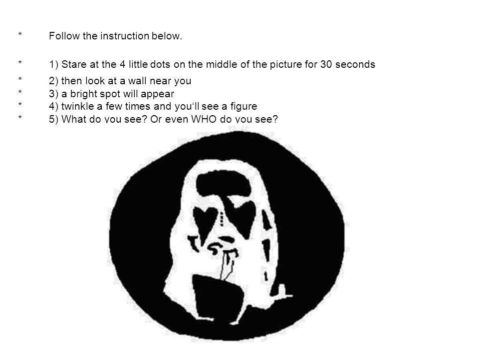 * Follow the instruction below. * 1) Stare at the 4 little dots on the middle of the picture for 30 seconds * 2) then look at a wall near you * 3) a b