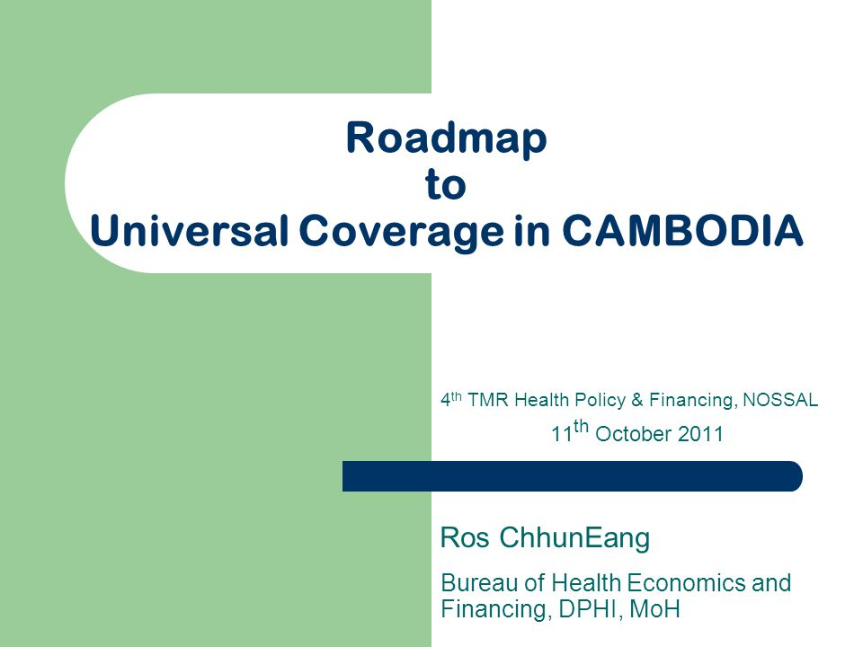 Roadmap to Universal Coverage in CAMBODIA Bureau of Health Economics and Financing, DPHI, MoH Ros ChhunEang 4 th TMR Health Policy & Financing, NOSSAL 11 th October 2011