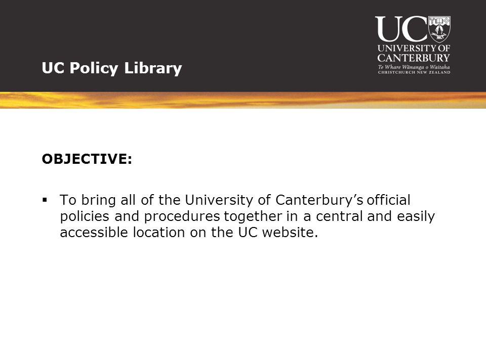 UC Policy Library OBJECTIVE:  To bring all of the University of Canterbury's official policies and procedures together in a central and easily access
