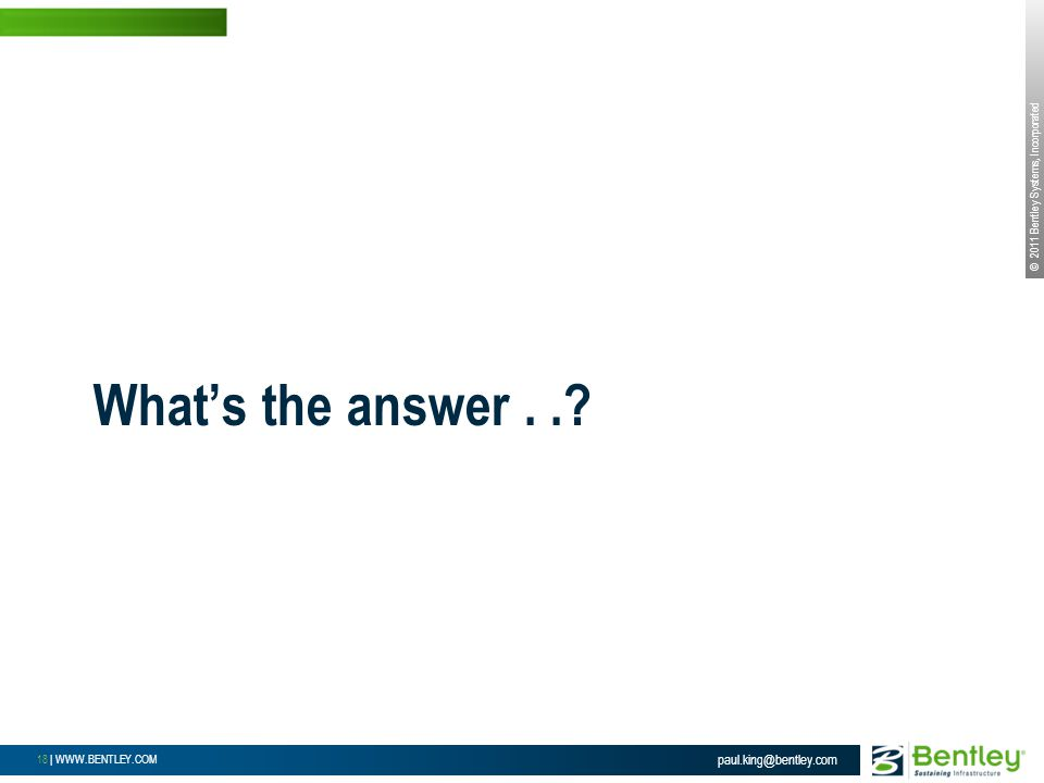 © 2011 Bentley Systems, Incorporated 18 | WWW.BENTLEY.COM What's the answer...