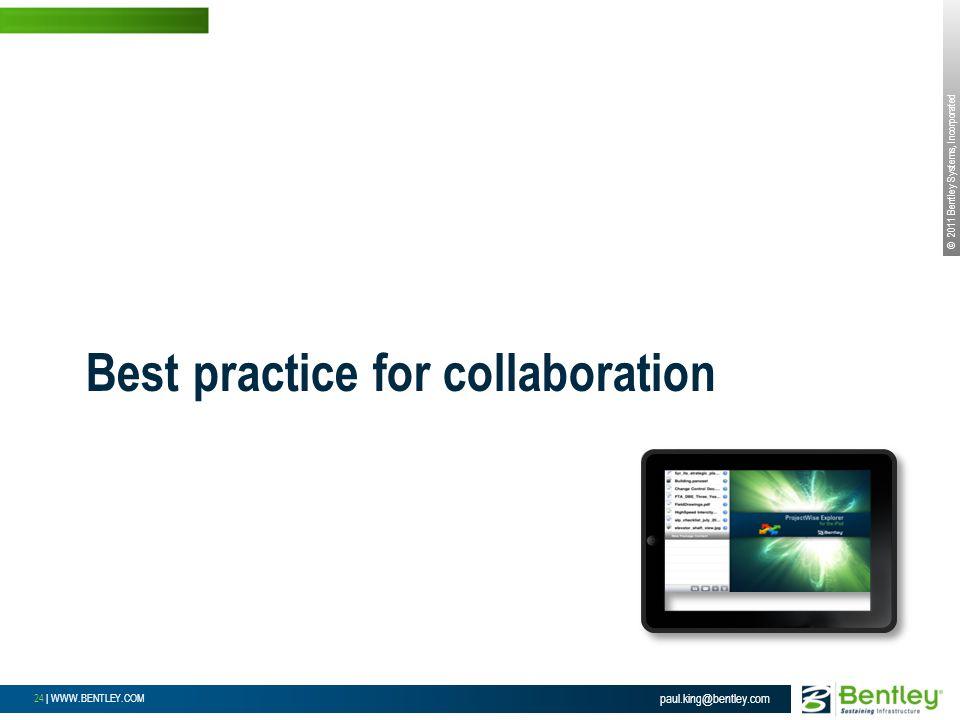© 2011 Bentley Systems, Incorporated 24 | WWW.BENTLEY.COM Best practice for collaboration paul.king@bentley.com