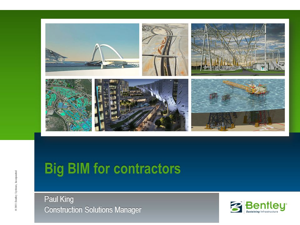 © 2011 Bentley Systems, Incorporated Big BIM for contractors Paul King Construction Solutions Manager