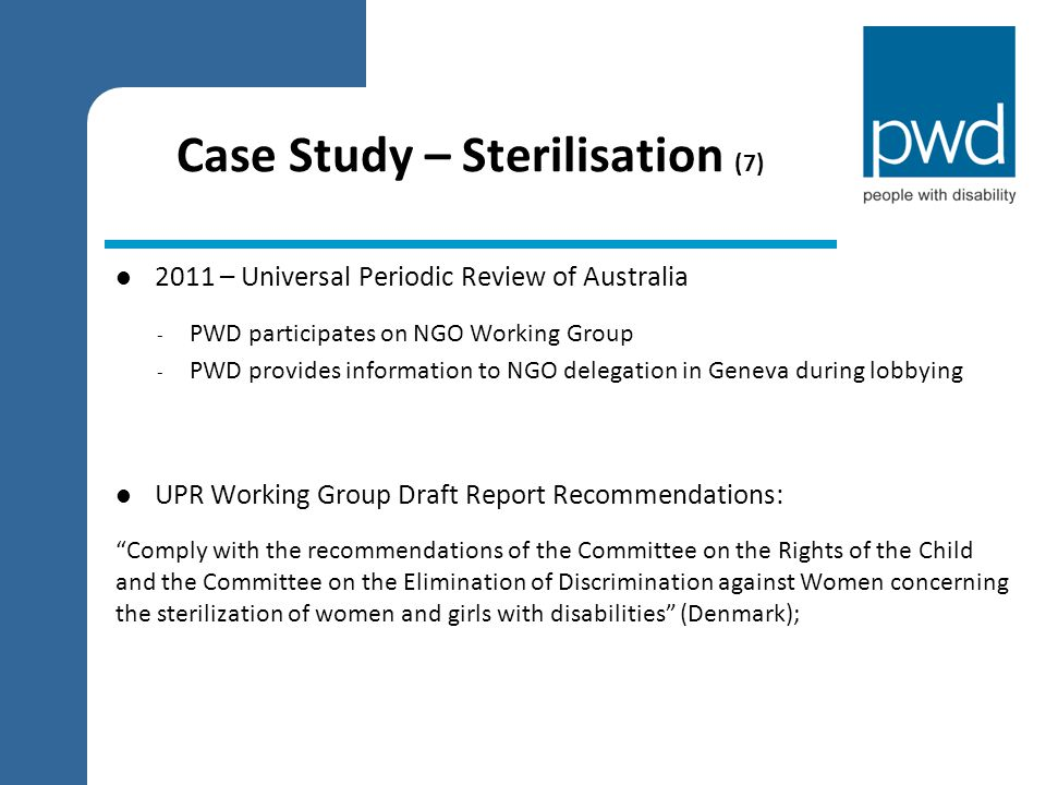 Case Study – Sterilisation (7) 2011 – Universal Periodic Review of Australia - PWD participates on NGO Working Group - PWD provides information to NGO