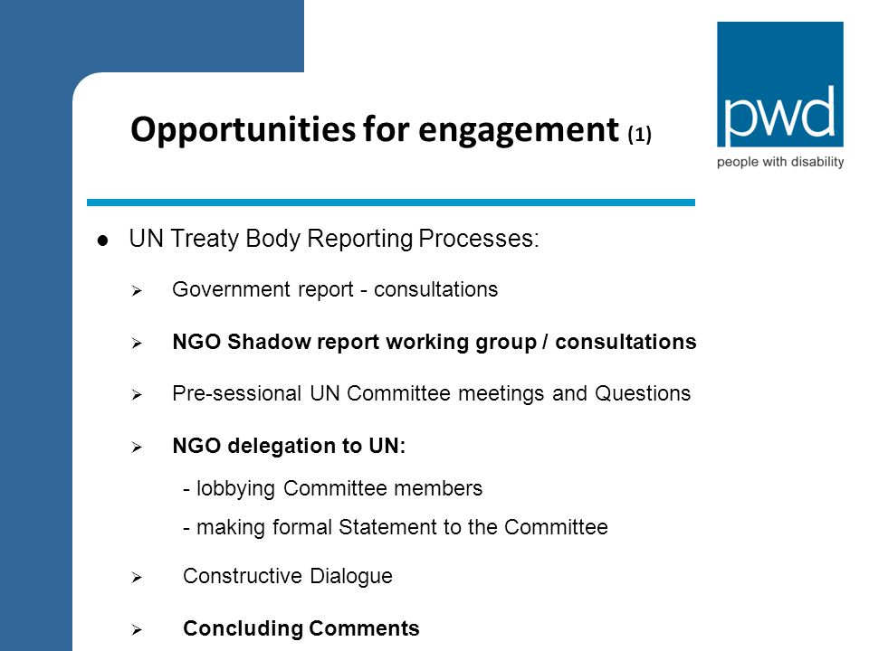 Opportunities for engagement (2) Universal Periodic Review (Australia January 2011)  NGO Working Group – range of human rights groups  Government report – comment  Liaison with Australian Human Rights Commission  Preparation of report – identify key issues  Development of specific themed factsheets (lobby documents)  Presentation to Foreign Missions in Australia  NGO delegation to UN: - lobbying HRC members / countries on specific issues  UPR recommendations  Government response to the recommendations