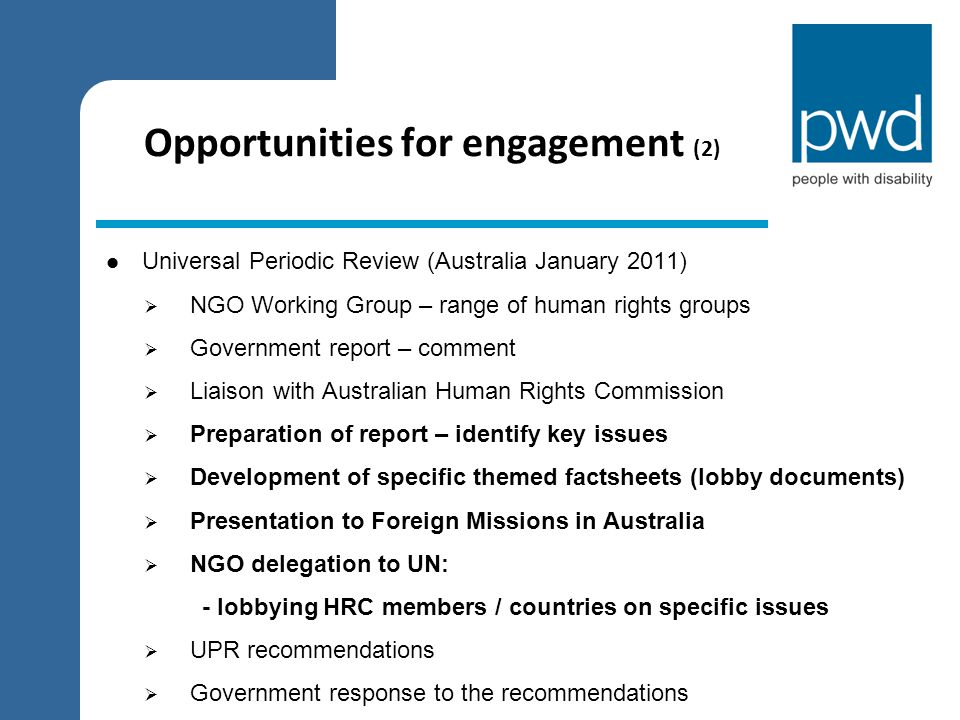 Opportunities for engagement (2) Universal Periodic Review (Australia January 2011)  NGO Working Group – range of human rights groups  Government re