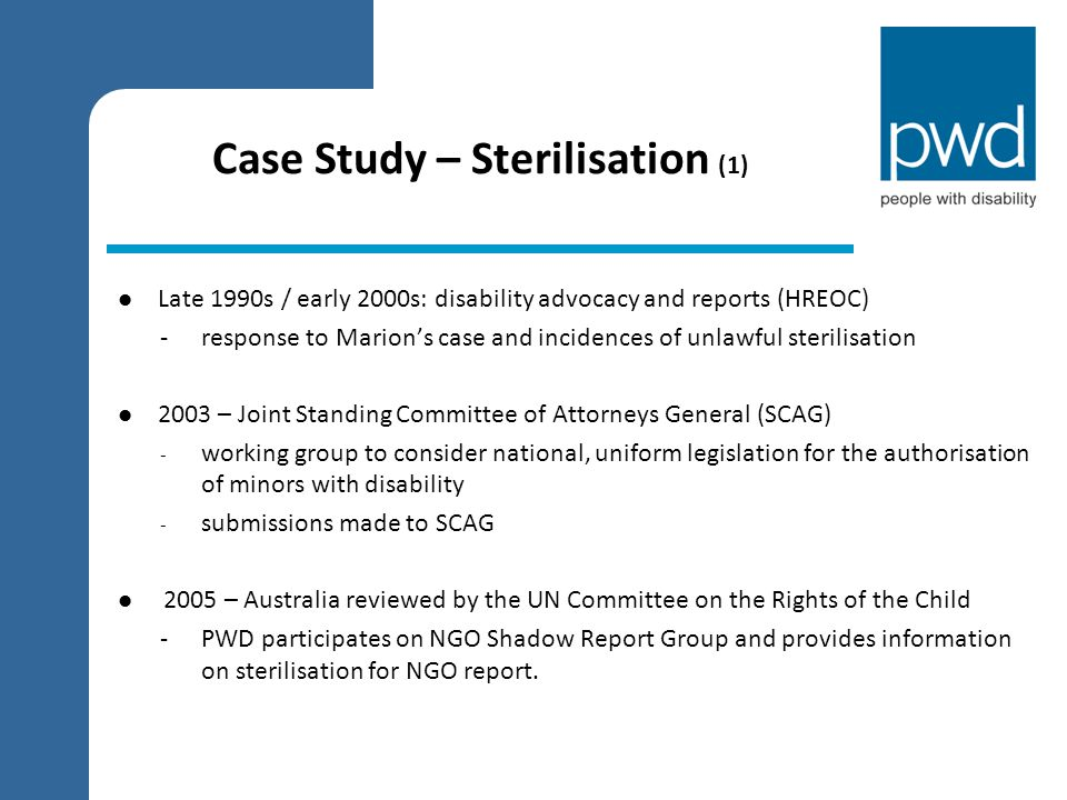 Case Study – Sterilisation (2) 2005 – UN CRC Committee Concluding Comments The Committee also notes that a Governmental Working Group is addressing the issue of sterilization of children with so called decision making disabilities… Conclusion: prohibit the sterilization of children, with or without disabilities, and promote and implement other measures of prevention of unwanted pregnancies, e.g.