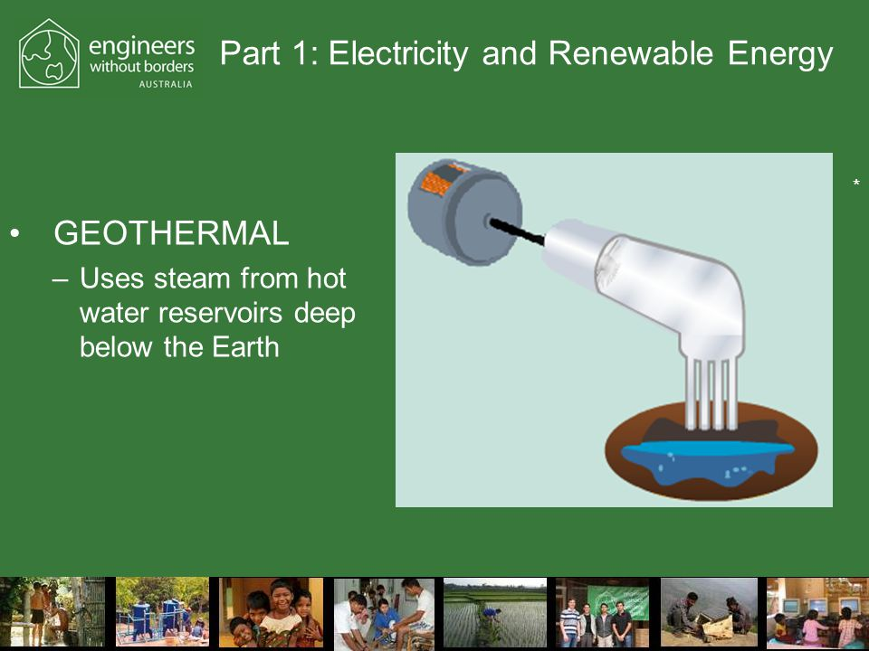 Part 1: Electricity and Renewable Energy GEOTHERMAL –Uses steam from hot water reservoirs deep below the Earth *