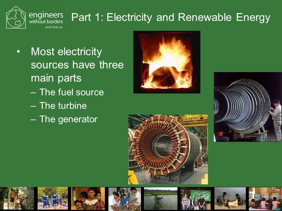Part 1: Electricity and Renewable Energy Most electricity sources have three main parts –The fuel source –The turbine –The generator