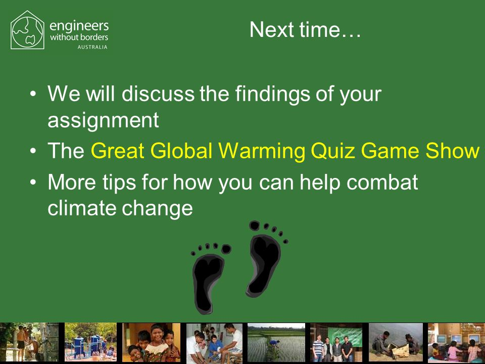 Next time… We will discuss the findings of your assignment The Great Global Warming Quiz Game Show More tips for how you can help combat climate change