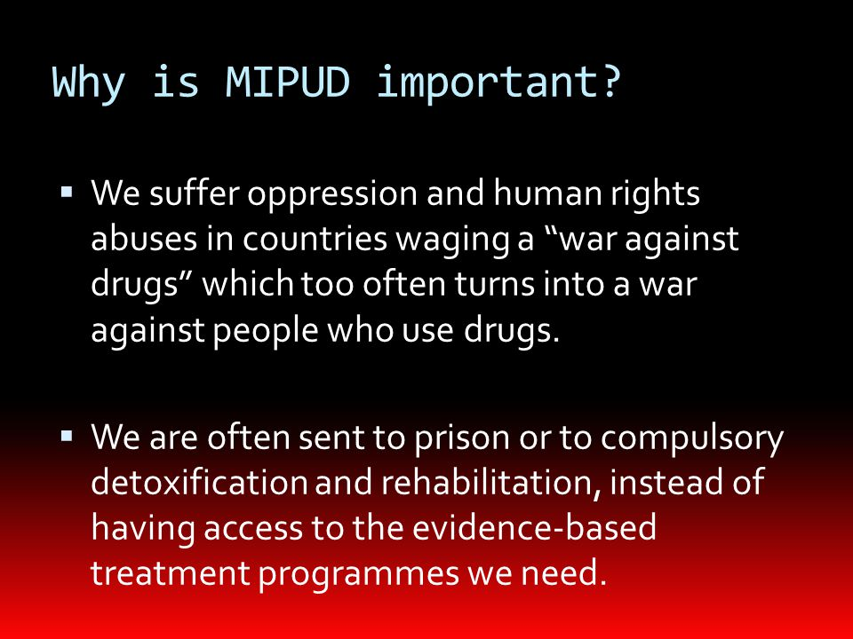 "Why is MIPUD important?  We suffer oppression and human rights abuses in countries waging a ""war against drugs"" which too often turns into a war agai"