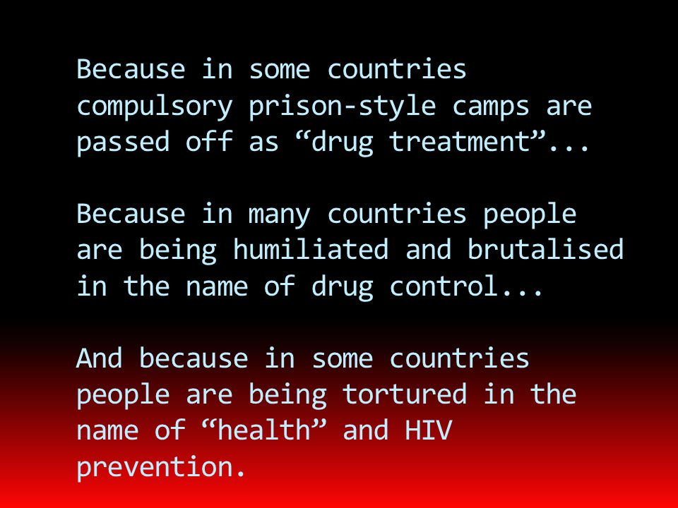 "Because in some countries compulsory prison-style camps are passed off as ""drug treatment""... Because in many countries people are being humiliated an"