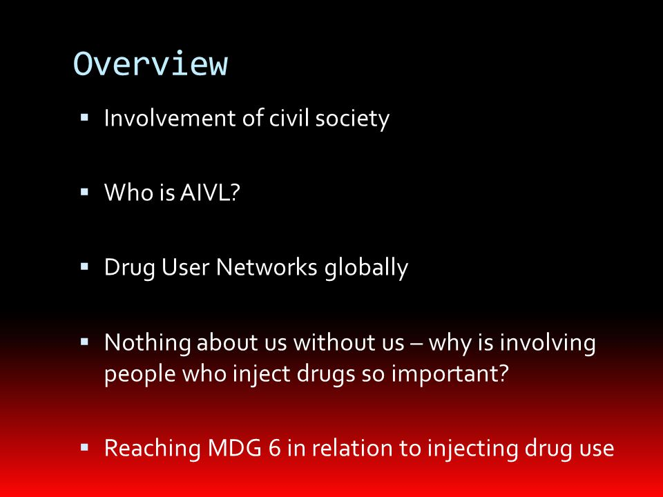 Overview  Involvement of civil society  Who is AIVL?  Drug User Networks globally  Nothing about us without us – why is involving people who injec