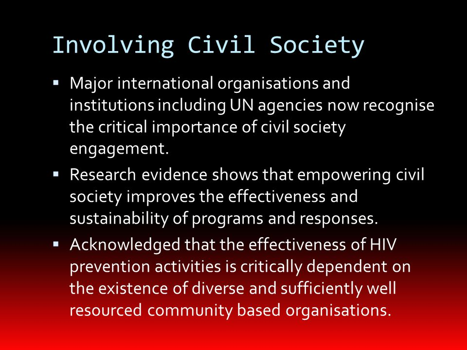 Involving Civil Society In every country with a successful response to HIV/AIDS, civil society – in the form of community based organisations – have:  mobilised marginalized communities;  designed and implemented HIV prevention programs;  been instrumental in holding inactive governments to account;  influenced national prevention plans so that they meet the needs of the most affected communities.