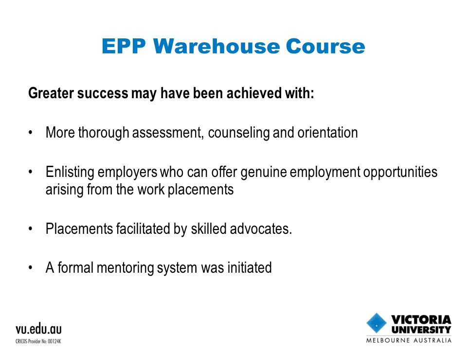 EPP Warehouse Course Greater success may have been achieved with: More thorough assessment, counseling and orientation Enlisting employers who can offer genuine employment opportunities arising from the work placements Placements facilitated by skilled advocates.