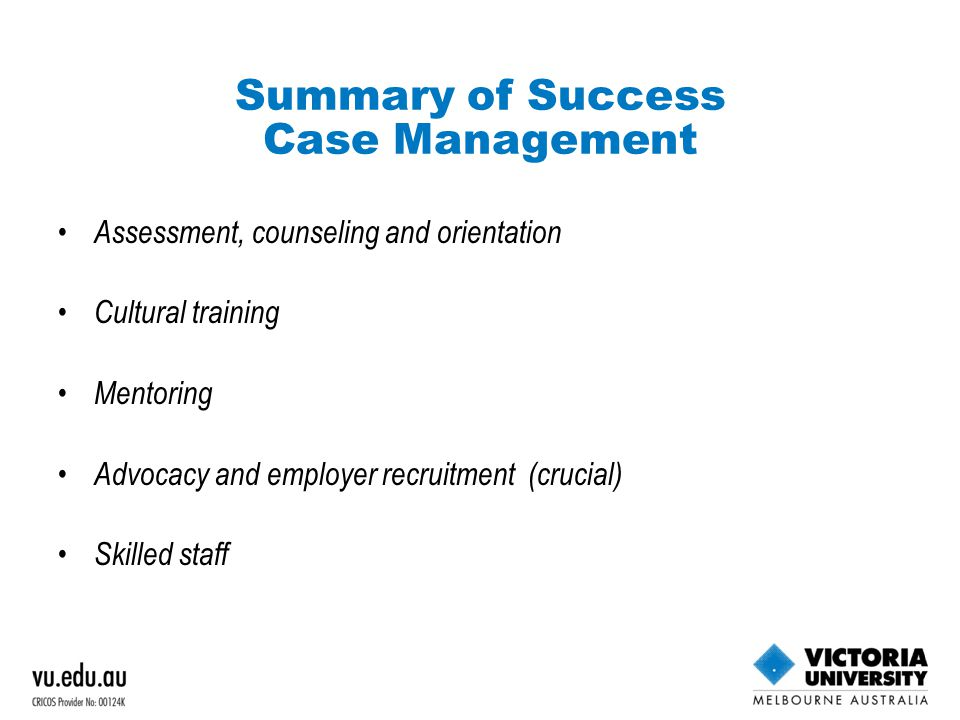 Summary of Success Case Management Assessment, counseling and orientation Cultural training Mentoring Advocacy and employer recruitment (crucial) Skilled staff