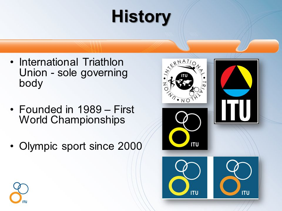History International Triathlon Union - sole governing body Founded in 1989 – First World Championships Olympic sport since 2000