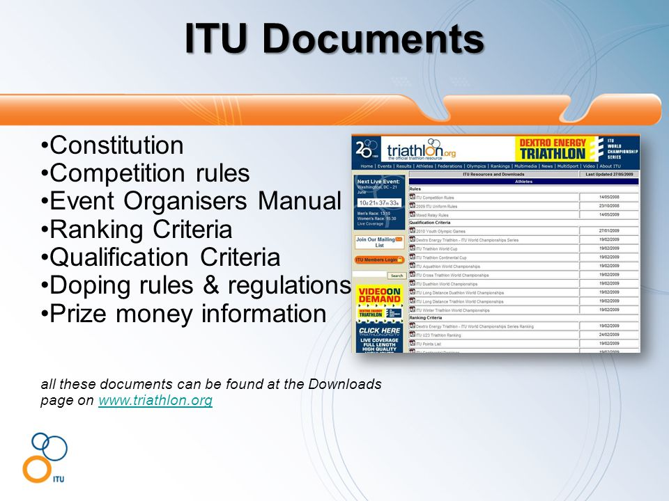 ITU Documents Constitution Competition rules Event Organisers Manual Ranking Criteria Qualification Criteria Doping rules & regulations Prize money information all these documents can be found at the Downloads page on www.triathlon.orgwww.triathlon.org