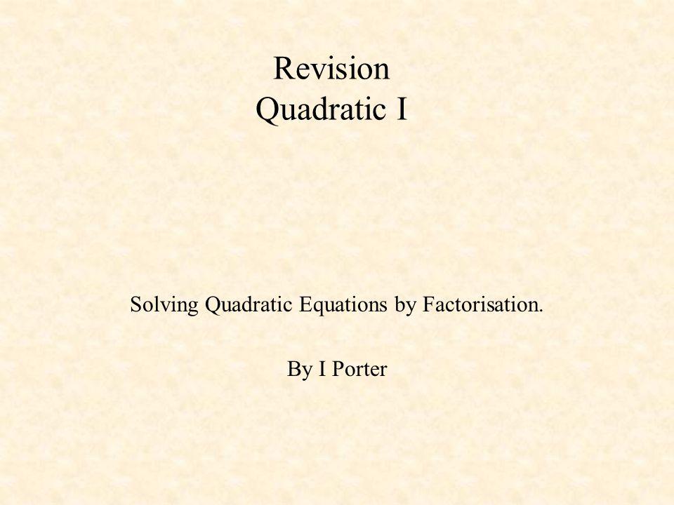 Revision Quadratic I Solving Quadratic Equations by Factorisation. By I Porter