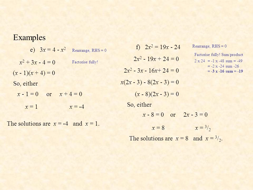 Examples e) 3x = 4 - x 2 Rearrange, RHS = 0 x 2 + 3x - 4 = 0 Factorise fully! (x - 1)(x + 4) = 0 So, either x - 1 = 0 or x + 4 = 0 x = 1x = -4 The sol