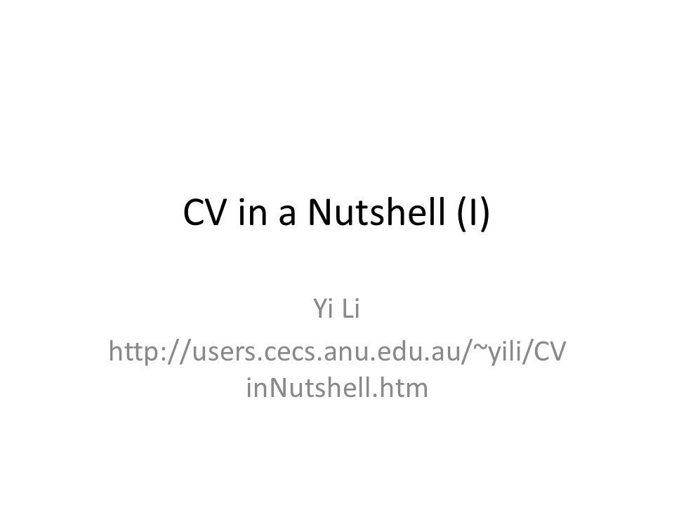 CV in a Nutshell (I) Yi Li http://users.cecs.anu.edu.au/~yili/CV inNutshell.htm