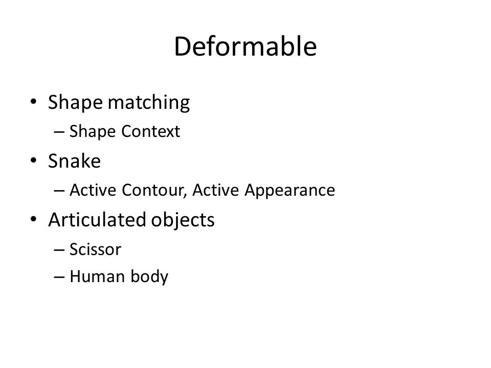 Deformable Shape matching – Shape Context Snake – Active Contour, Active Appearance Articulated objects – Scissor – Human body