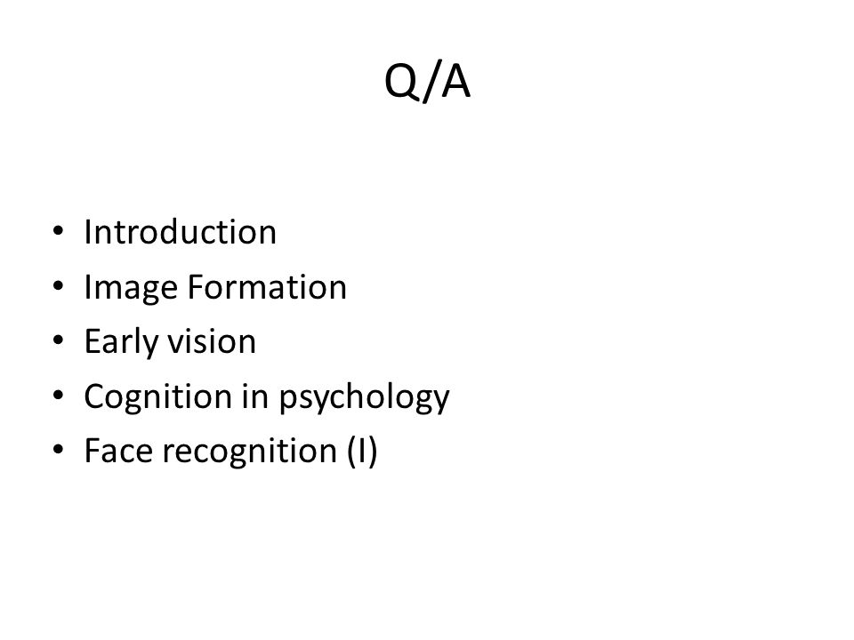 Q/A Introduction Image Formation Early vision Cognition in psychology Face recognition (I)